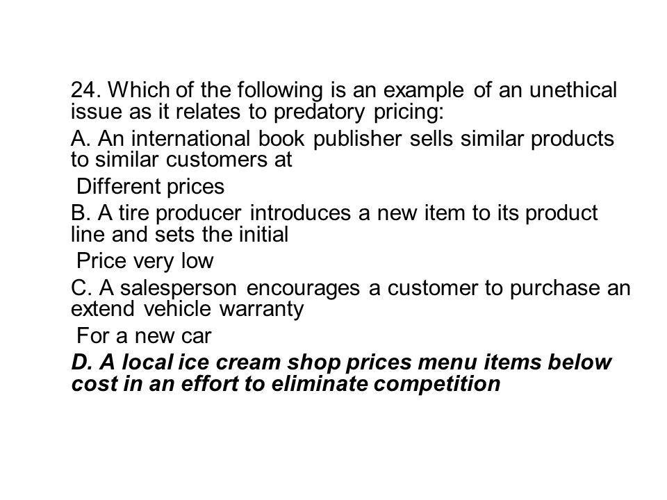 24. Which of the following is an example of an unethical issue as it relates to predatory pricing: