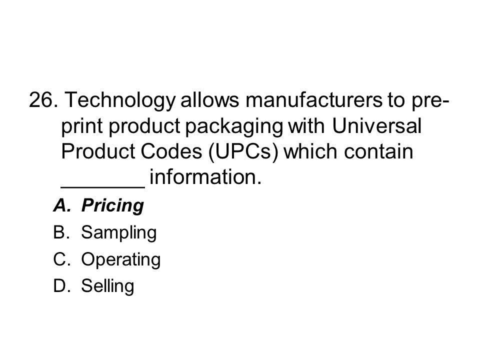 26. Technology allows manufacturers to pre-print product packaging with Universal Product Codes (UPCs) which contain _______ information.