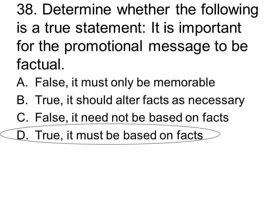 38. Determine whether the following is a true statement: It is important for the promotional message to be factual.
