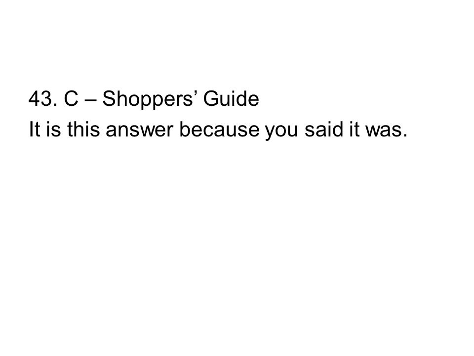 43. C – Shoppers' Guide It is this answer because you said it was.