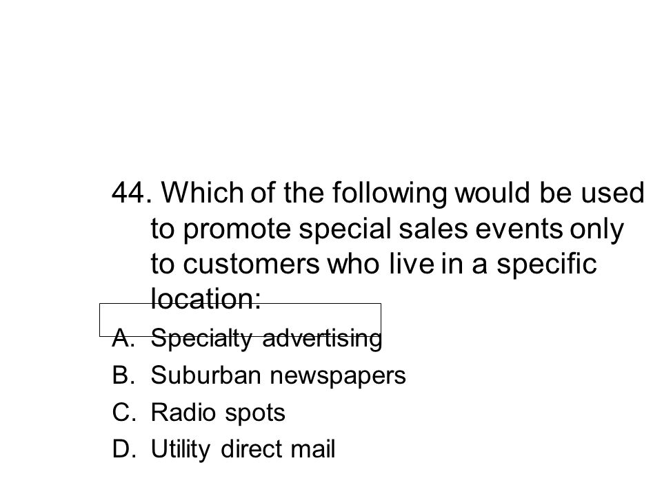 44. Which of the following would be used to promote special sales events only to customers who live in a specific location:
