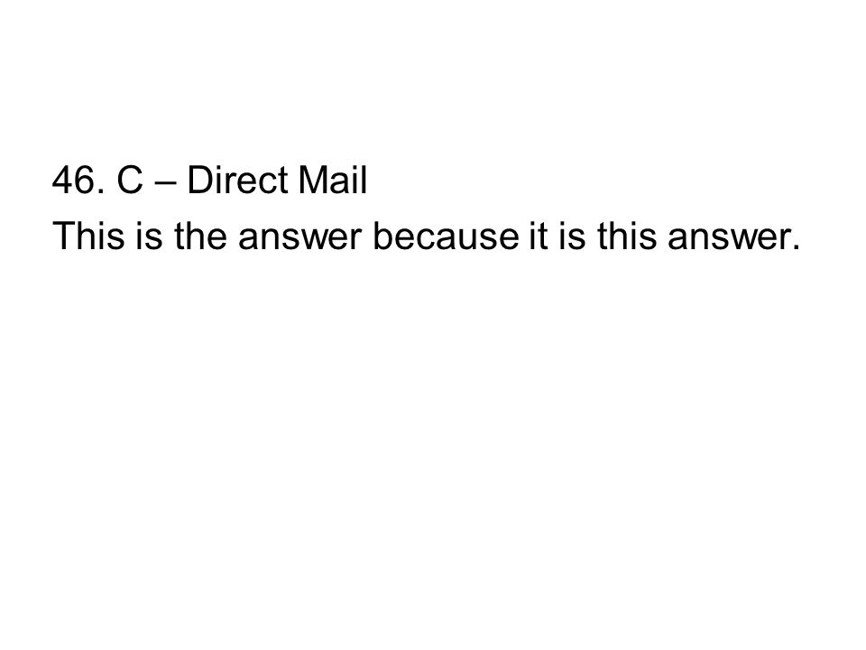 46. C – Direct Mail This is the answer because it is this answer.