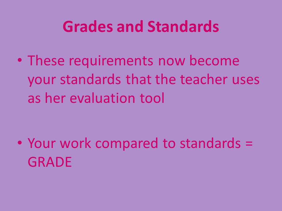 Grades and Standards These requirements now become your standards that the teacher uses as her evaluation tool.