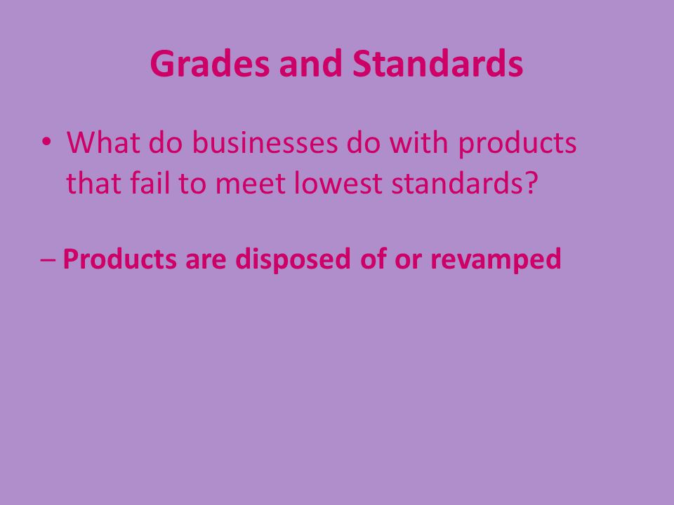 Grades and Standards What do businesses do with products that fail to meet lowest standards.