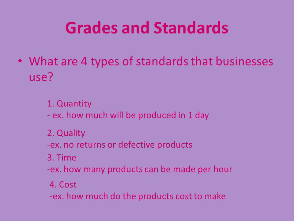 Grades and Standards What are 4 types of standards that businesses use 1. Quantity. - ex. how much will be produced in 1 day.