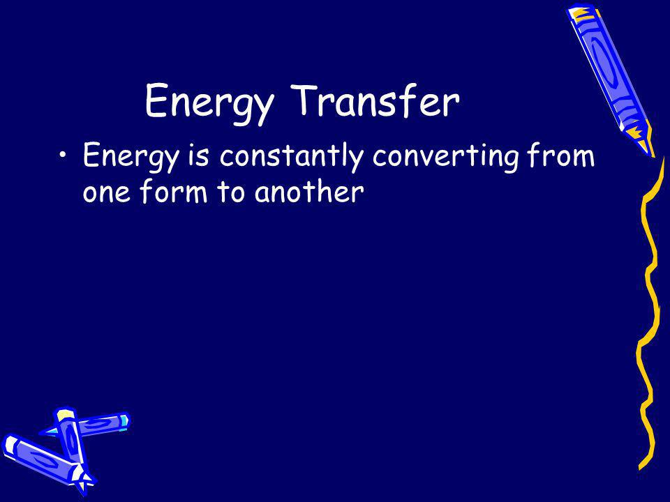 Energy Transfer Energy is constantly converting from one form to another