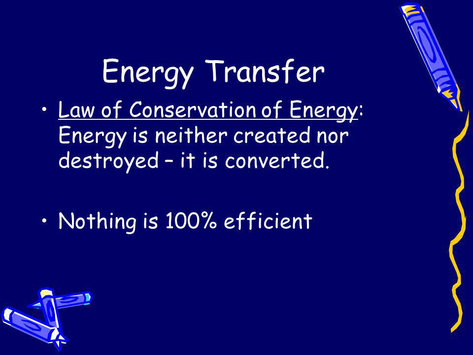 Energy Transfer Law of Conservation of Energy: Energy is neither created nor destroyed – it is converted.
