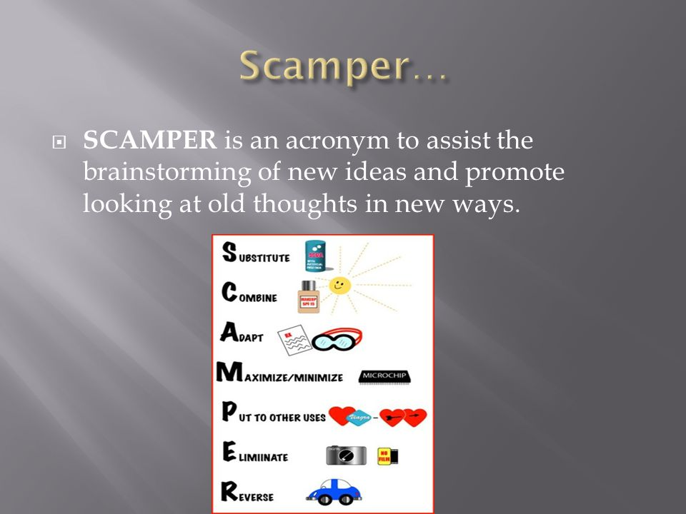 Scamper… SCAMPER is an acronym to assist the brainstorming of new ideas and promote looking at old thoughts in new ways.