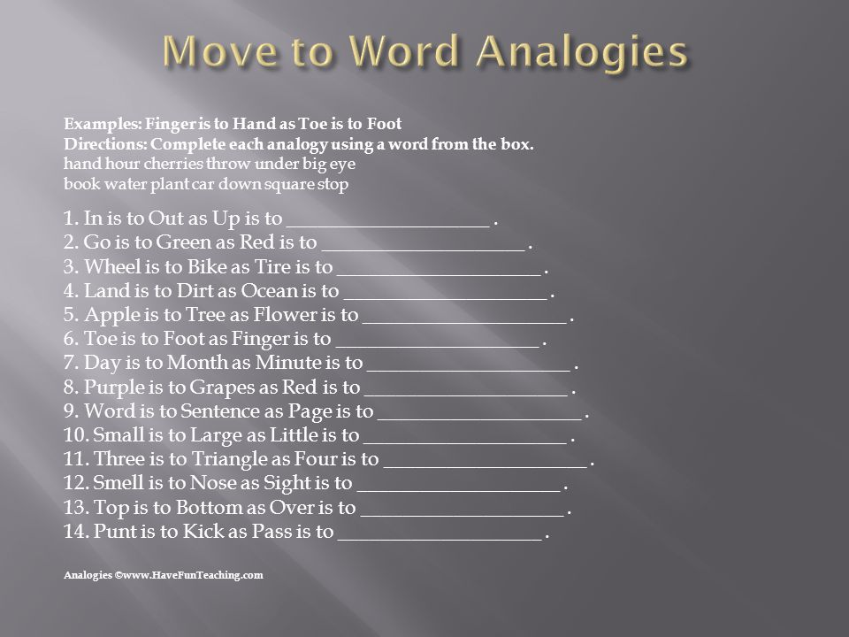Move to Word Analogies Examples: Finger is to Hand as Toe is to Foot. Directions: Complete each analogy using a word from the box.