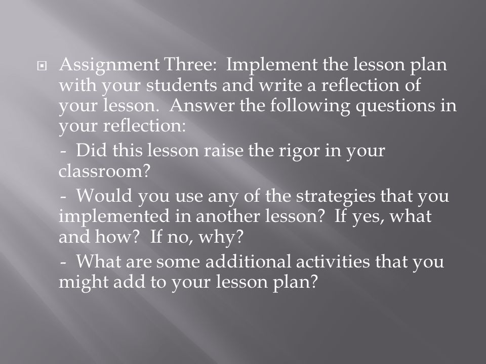 Assignment Three: Implement the lesson plan with your students and write a reflection of your lesson. Answer the following questions in your reflection: