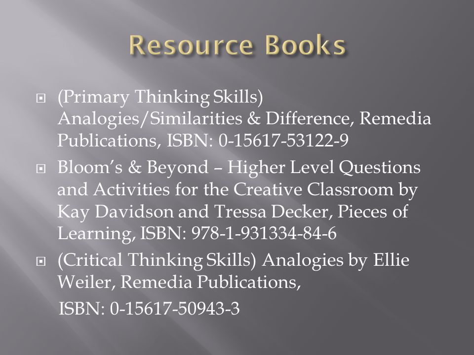 Resource Books (Primary Thinking Skills) Analogies/Similarities & Difference, Remedia Publications, ISBN: 0-15617-53122-9.