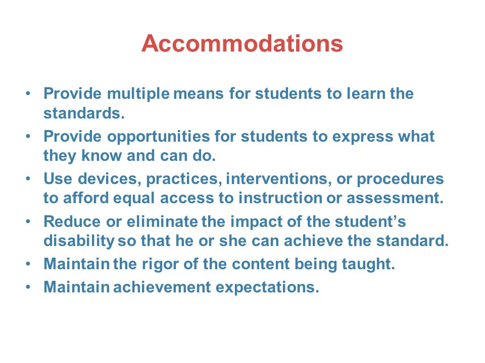 Accommodations Provide multiple means for students to learn the standards. Provide opportunities for students to express what they know and can do.