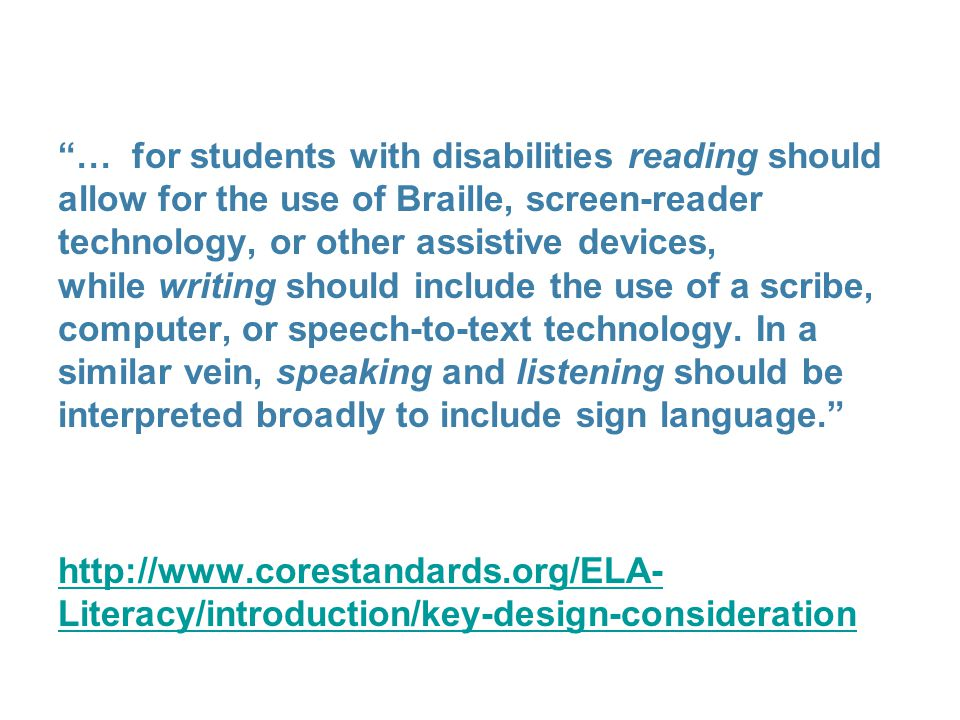 … for students with disabilities reading should allow for the use of Braille, screen-reader technology, or other assistive devices, while writing should include the use of a scribe, computer, or speech-to-text technology. In a similar vein, speaking and listening should be interpreted broadly to include sign language.