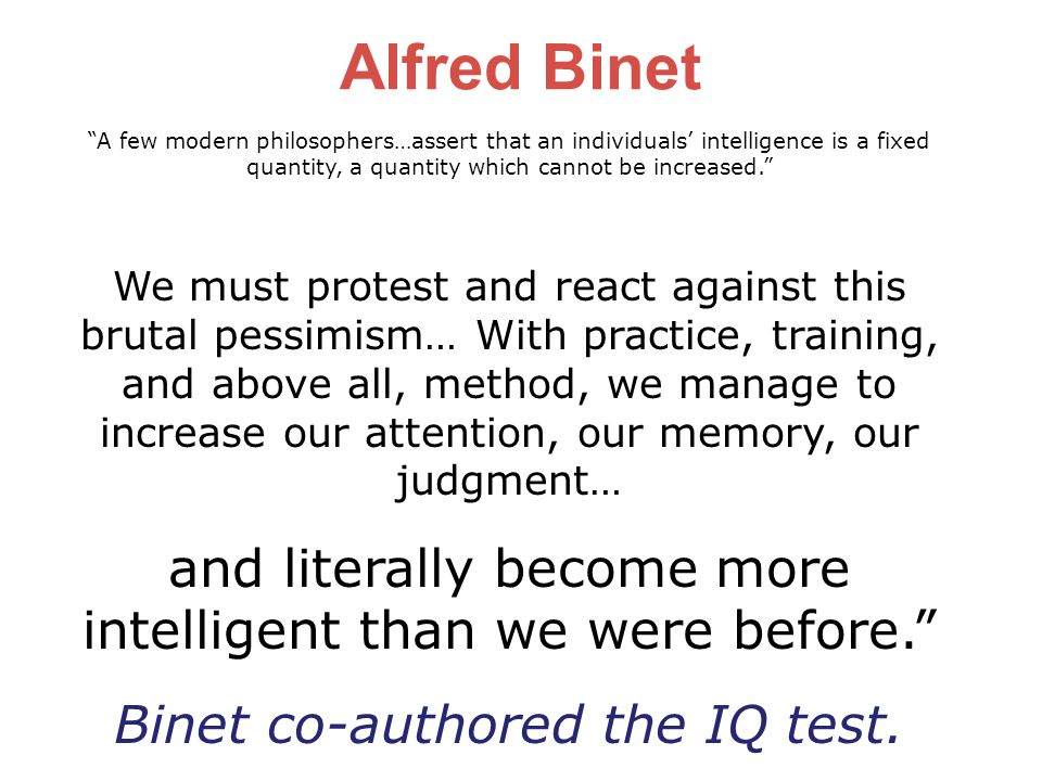 Alfred Binet A few modern philosophers…assert that an individuals' intelligence is a fixed. quantity, a quantity which cannot be increased.
