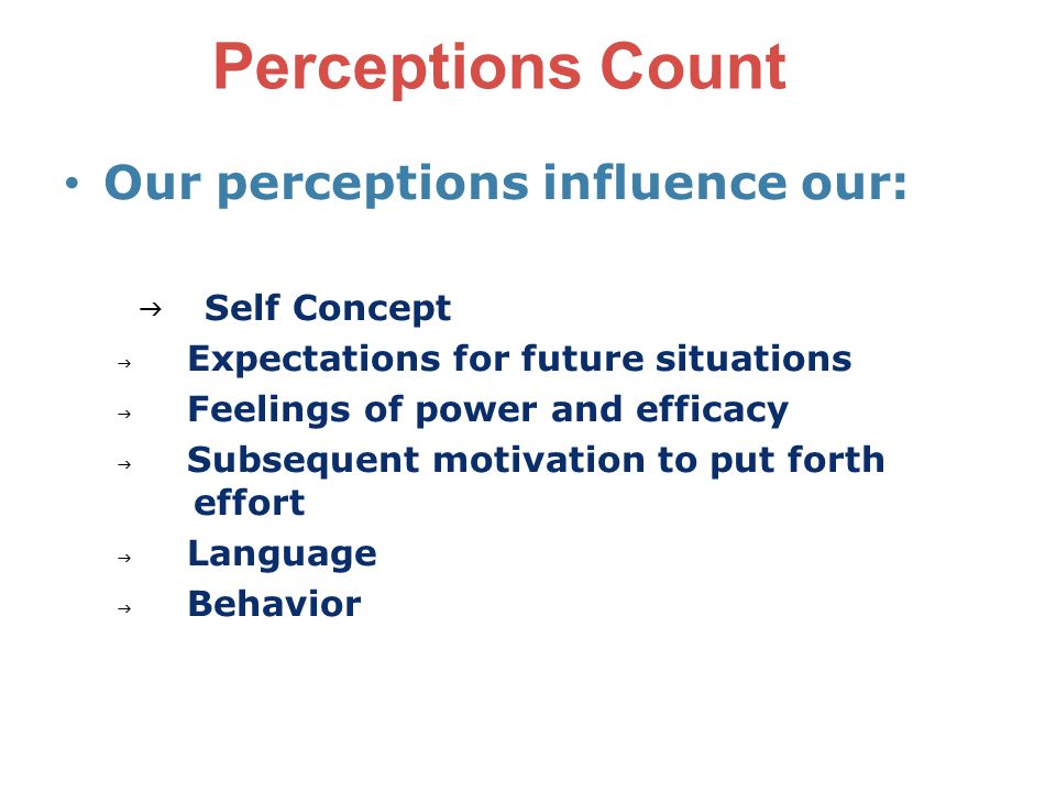 Perceptions Count Our perceptions influence our: