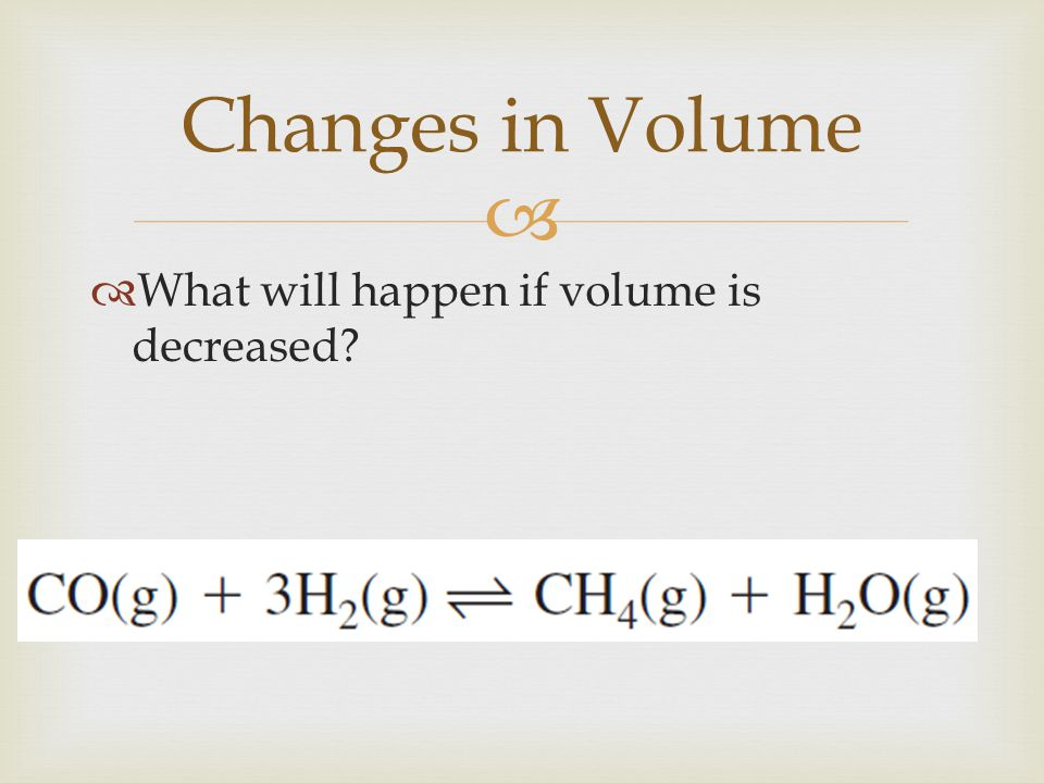 Changes in Volume What will happen if volume is decreased