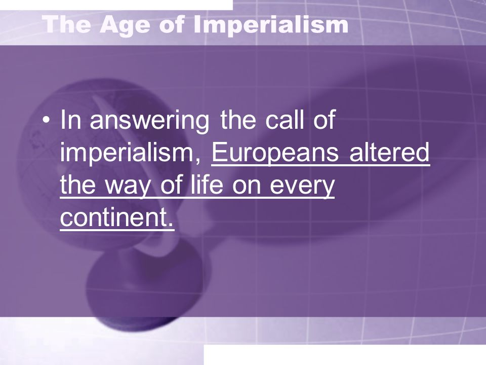 The Age of Imperialism In answering the call of imperialism, Europeans altered the way of life on every continent.