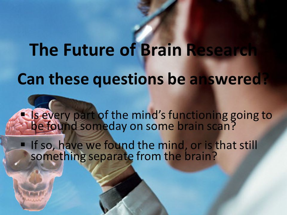 The Future of Brain Research Can these questions be answered