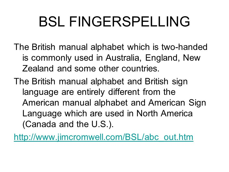 BSL FINGERSPELLING The British manual alphabet which is two-handed is commonly used in Australia, England, New Zealand and some other countries.