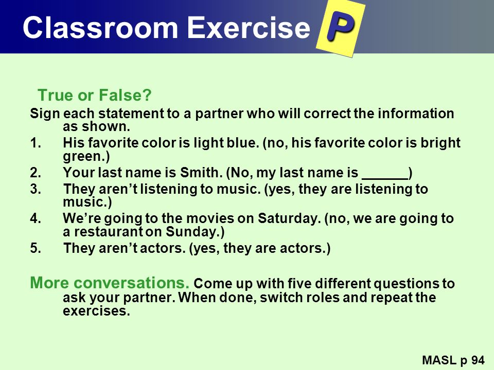 Classroom Exercise P. True or False Sign each statement to a partner who will correct the information as shown.