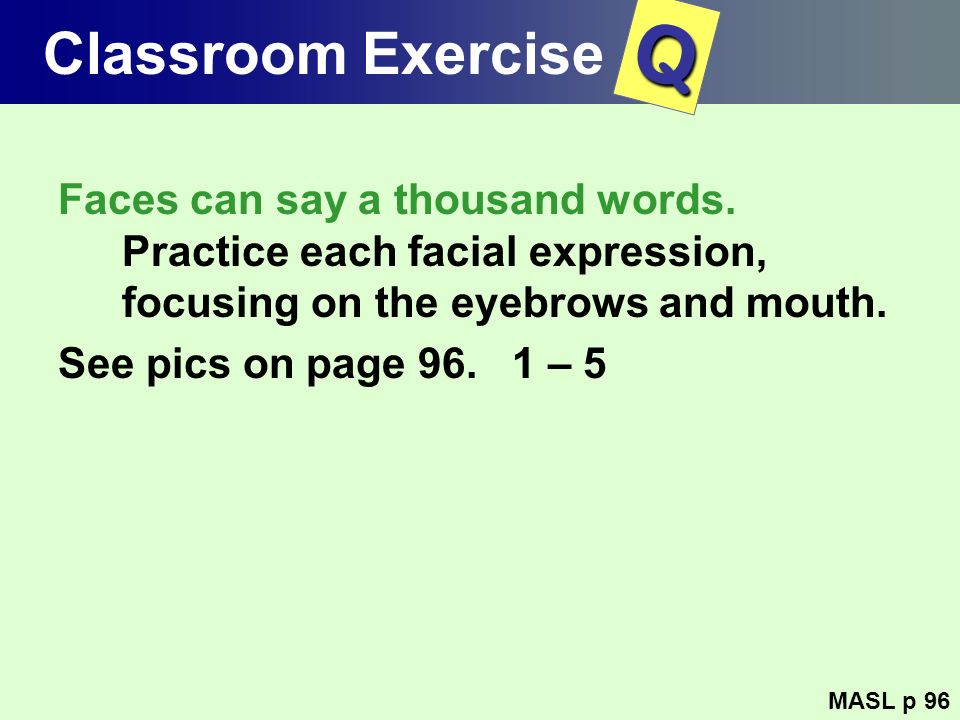Classroom Exercise Q. Faces can say a thousand words. Practice each facial expression, focusing on the eyebrows and mouth.