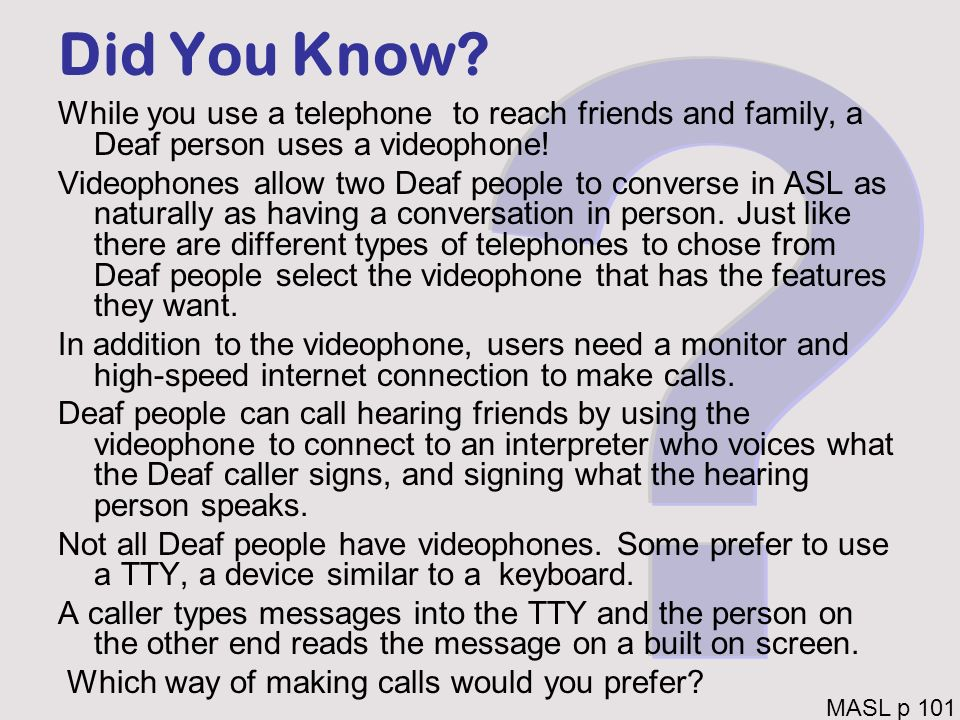 Did You Know While you use a telephone to reach friends and family, a Deaf person uses a videophone!