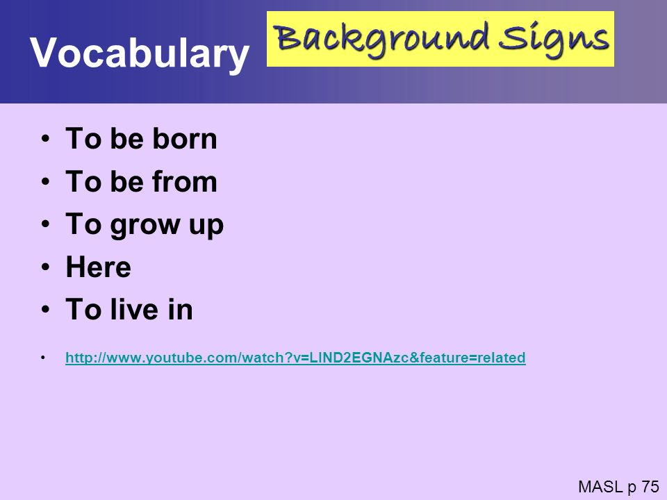 Vocabulary Background Signs To be born To be from To grow up Here