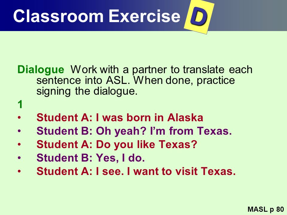 Classroom ExerciseD. Dialogue Work with a partner to translate each sentence into ASL. When done, practice signing the dialogue.