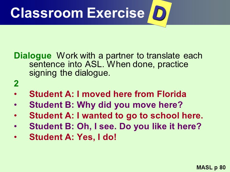 Classroom Exercise D. Dialogue Work with a partner to translate each sentence into ASL. When done, practice signing the dialogue.