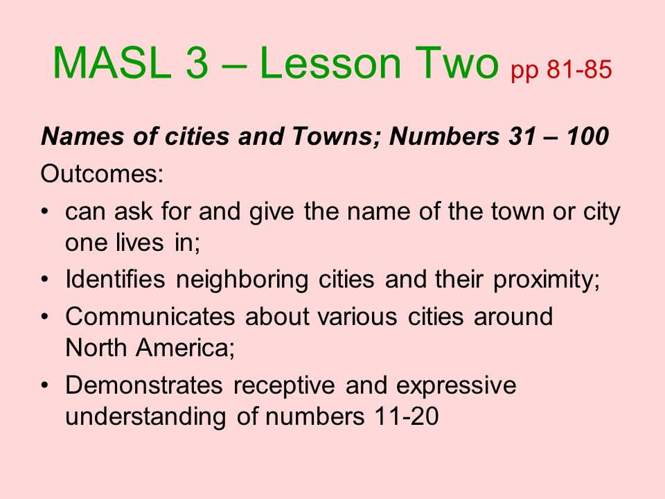 MASL 3 – Lesson Two pp 81-85Names of cities and Towns; Numbers 31 – 100. Outcomes: can ask for and give the name of the town or city one lives in;