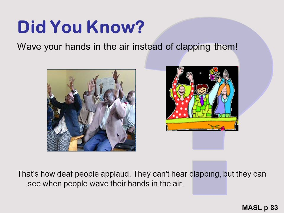Did You Know Wave your hands in the air instead of clapping them!