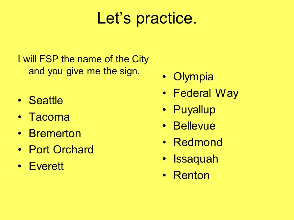 Let's practice. Olympia Federal Way Seattle Puyallup Tacoma Bellevue