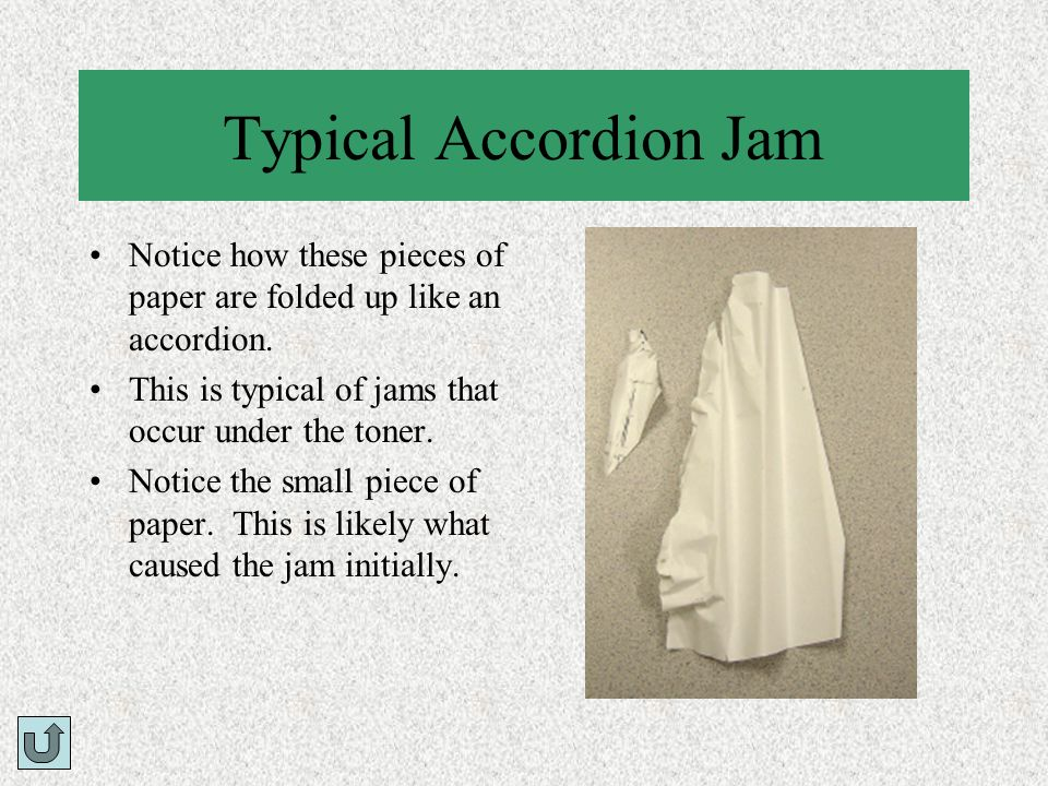 Typical Accordion Jam Notice how these pieces of paper are folded up like an accordion. This is typical of jams that occur under the toner.