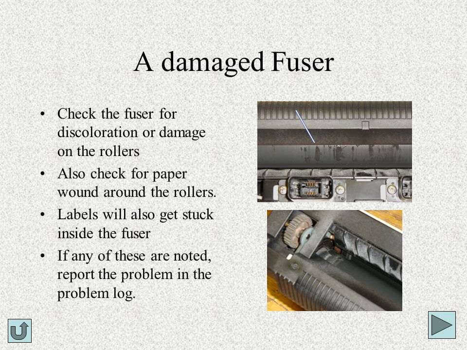 A damaged FuserCheck the fuser for discoloration or damage on the rollers. Also check for paper wound around the rollers.