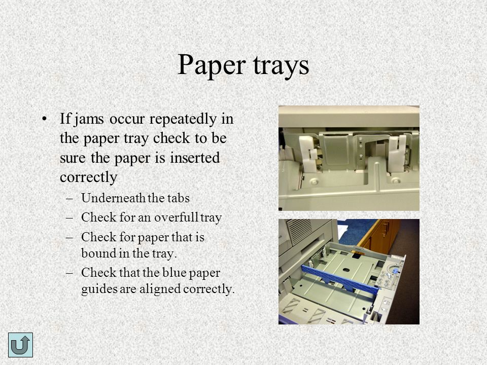 Paper traysIf jams occur repeatedly in the paper tray check to be sure the paper is inserted correctly.