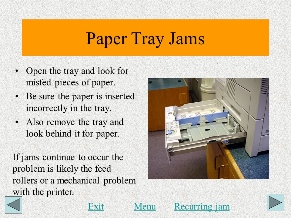 Paper Tray Jams Open the tray and look for misfed pieces of paper.