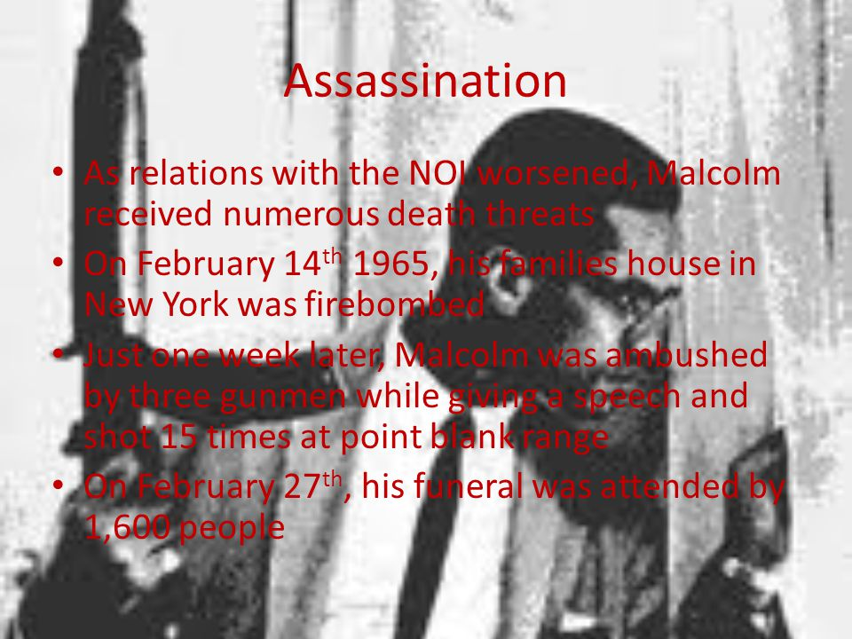 Assassination As relations with the NOI worsened, Malcolm received numerous death threats.