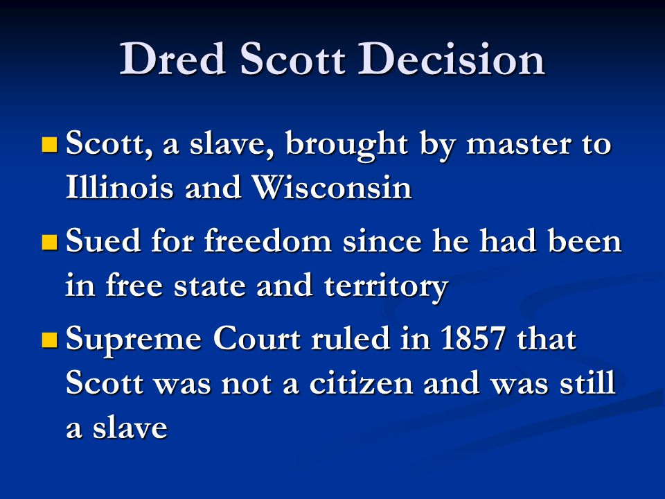 Dred Scott Decision Scott, a slave, brought by master to Illinois and Wisconsin. Sued for freedom since he had been in free state and territory.