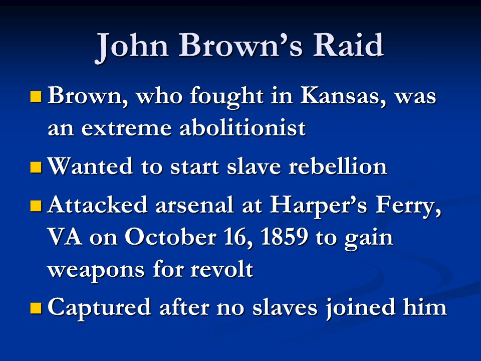 John Brown's Raid Brown, who fought in Kansas, was an extreme abolitionist. Wanted to start slave rebellion.