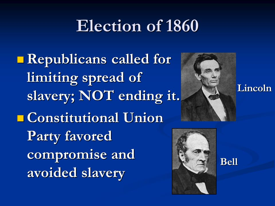 Election of 1860 Republicans called for limiting spread of slavery; NOT ending it. Constitutional Union Party favored compromise and avoided slavery.