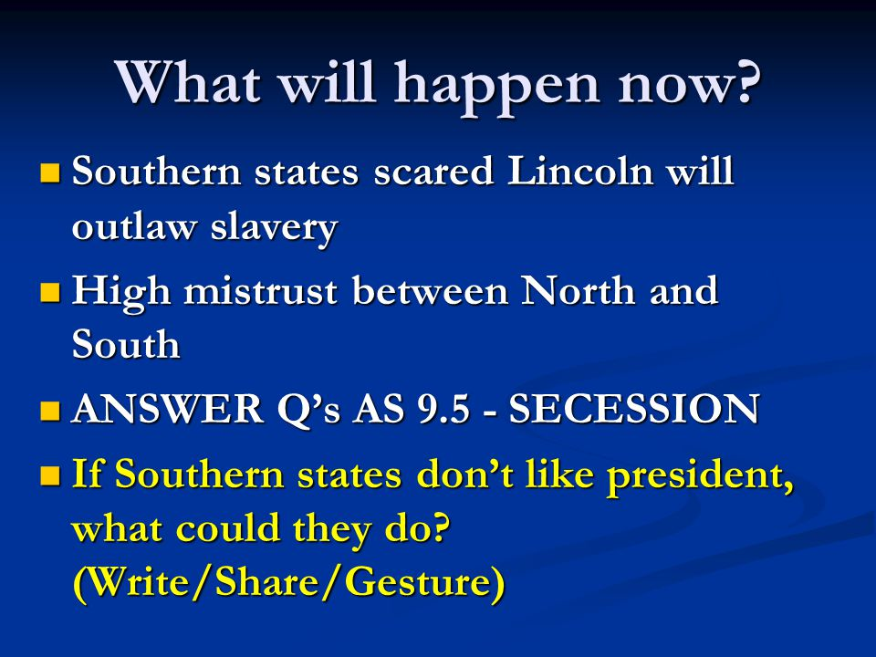 What will happen now Southern states scared Lincoln will outlaw slavery. High mistrust between North and South.