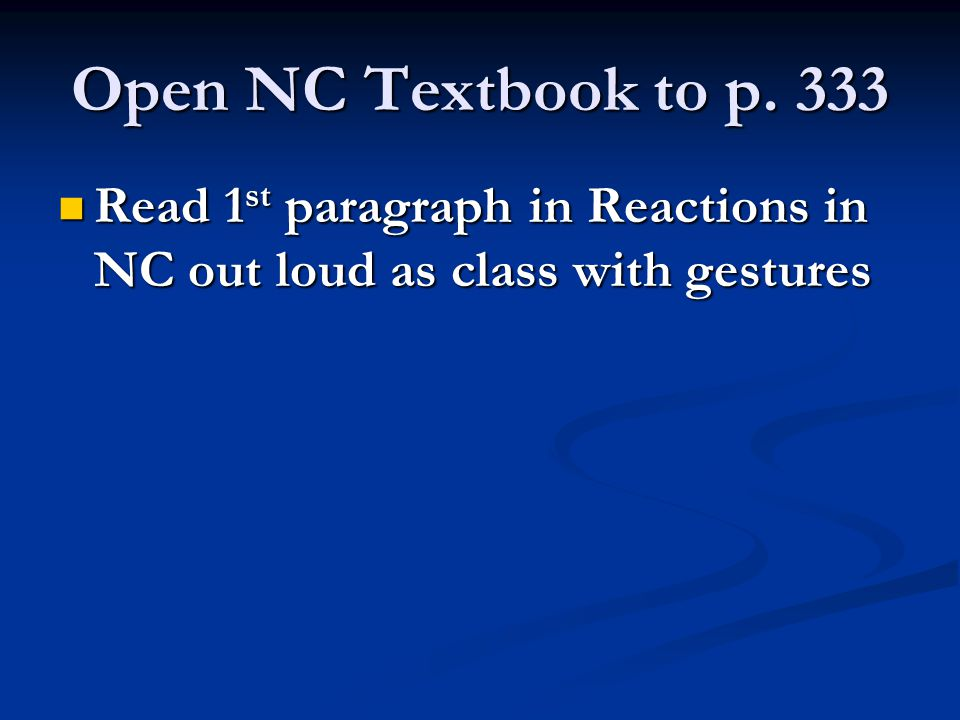 Open NC Textbook to p. 333 Read 1st paragraph in Reactions in NC out loud as class with gestures