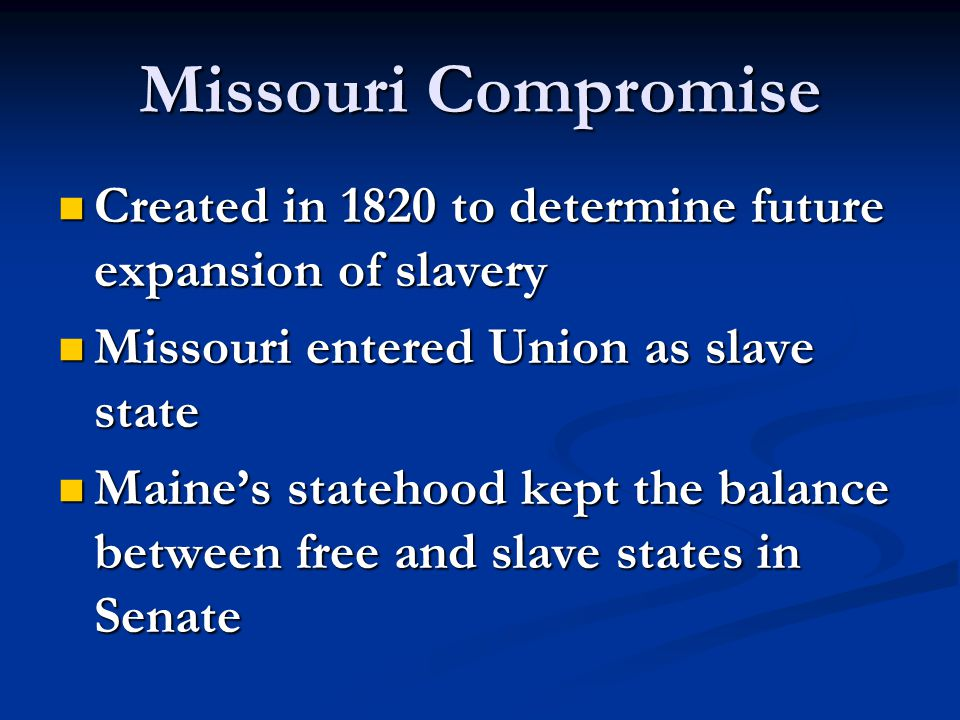 Missouri Compromise Created in 1820 to determine future expansion of slavery. Missouri entered Union as slave state.