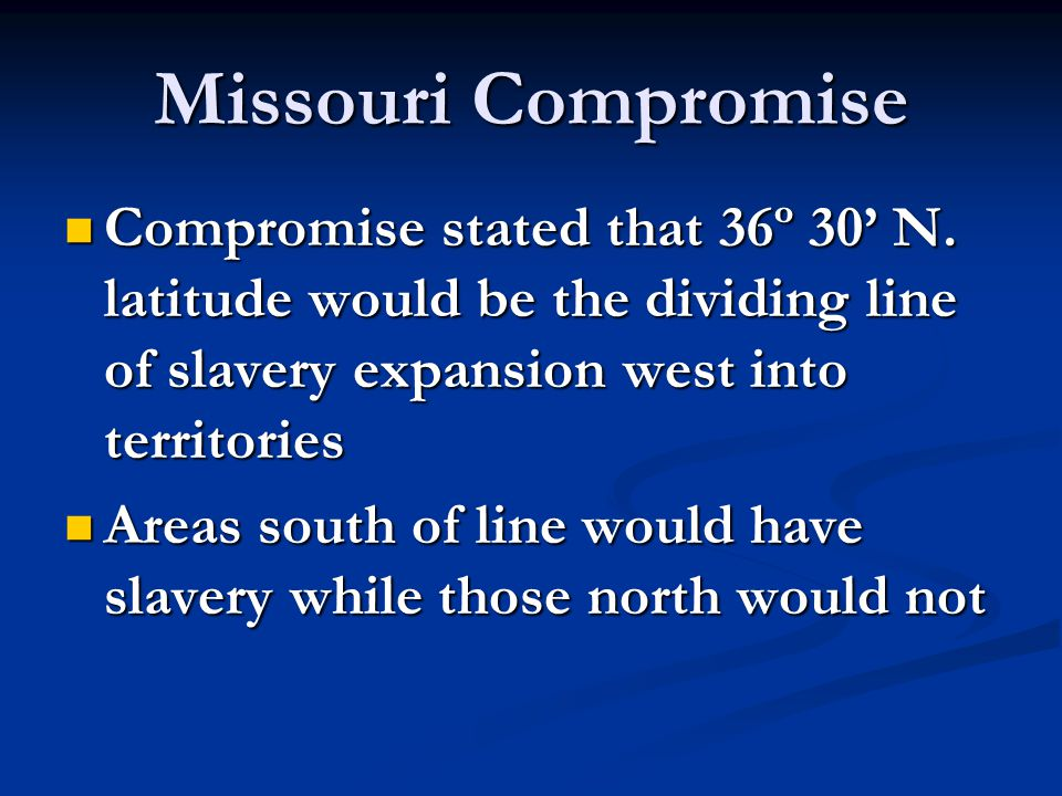 Missouri Compromise Compromise stated that 36º 30' N. latitude would be the dividing line of slavery expansion west into territories.