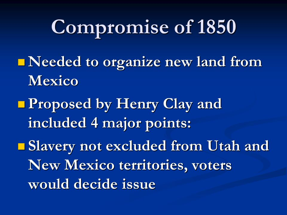 Compromise of 1850 Needed to organize new land from Mexico