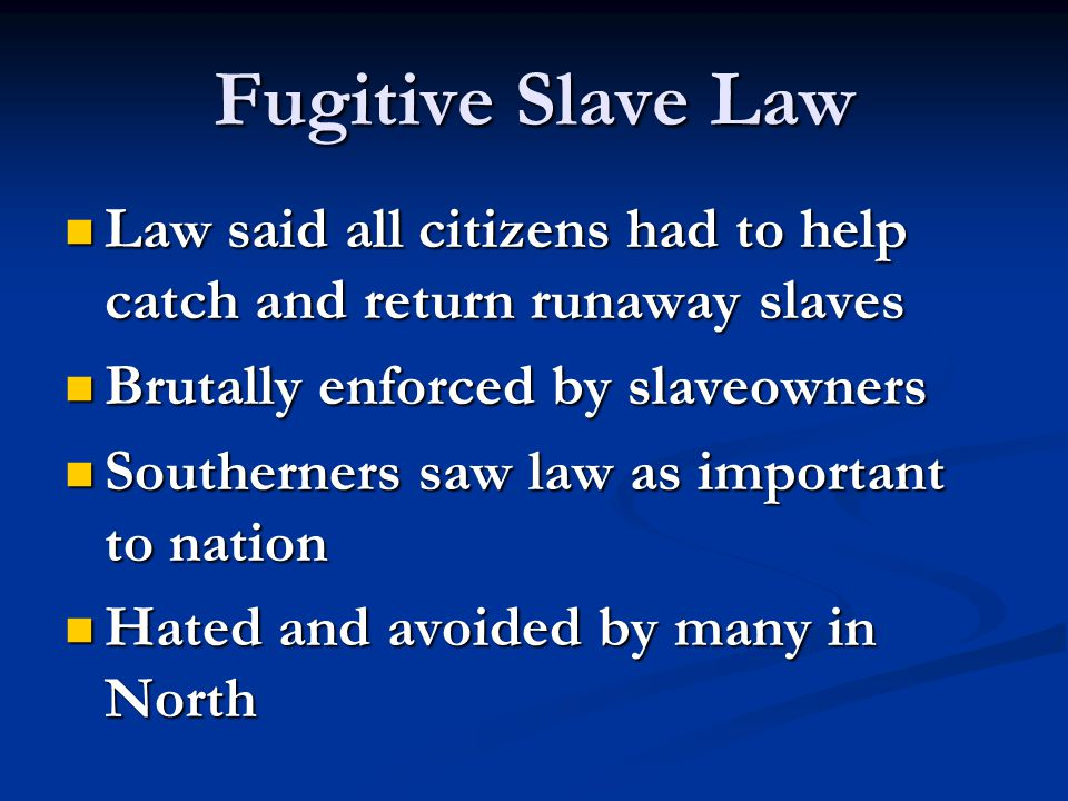 Fugitive Slave Law Law said all citizens had to help catch and return runaway slaves. Brutally enforced by slaveowners.