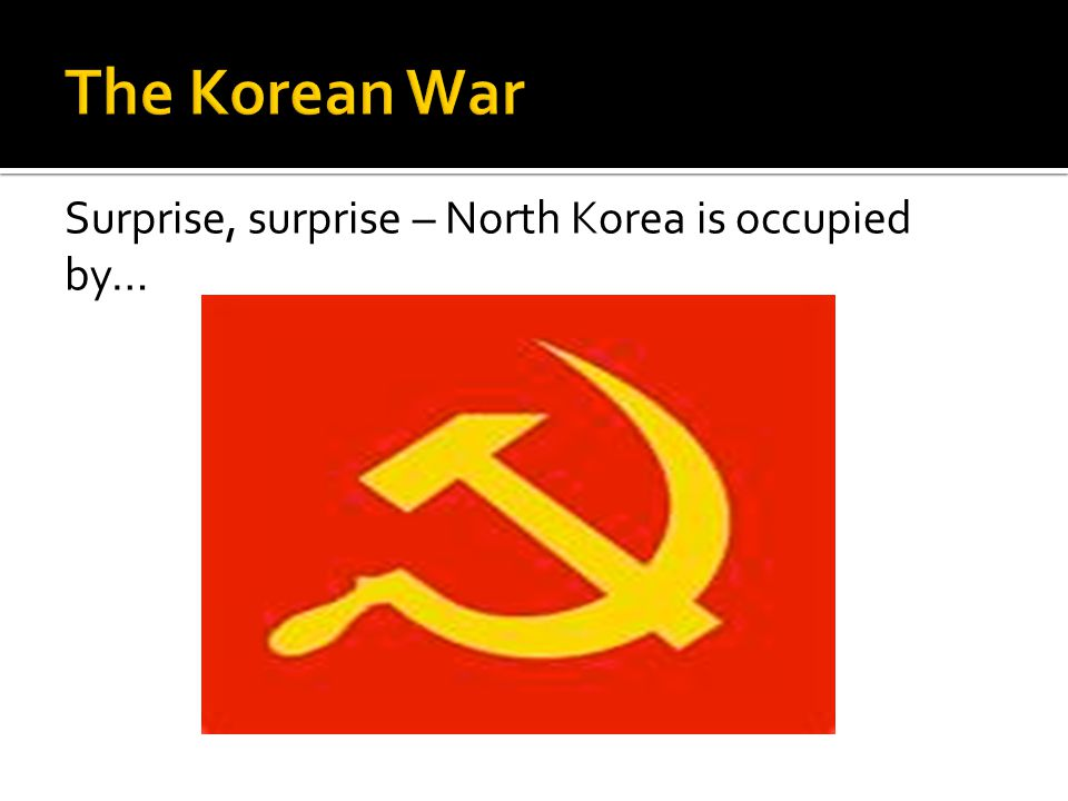 The Korean War Surprise, surprise – North Korea is occupied by…