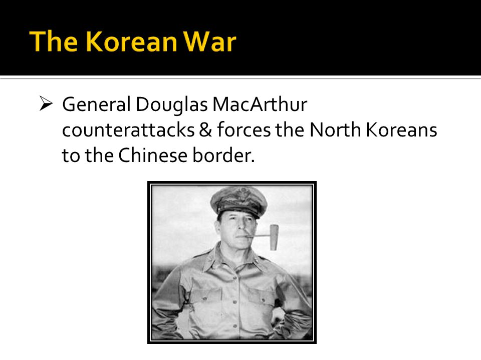 The Korean War General Douglas MacArthur counterattacks & forces the North Koreans to the Chinese border.