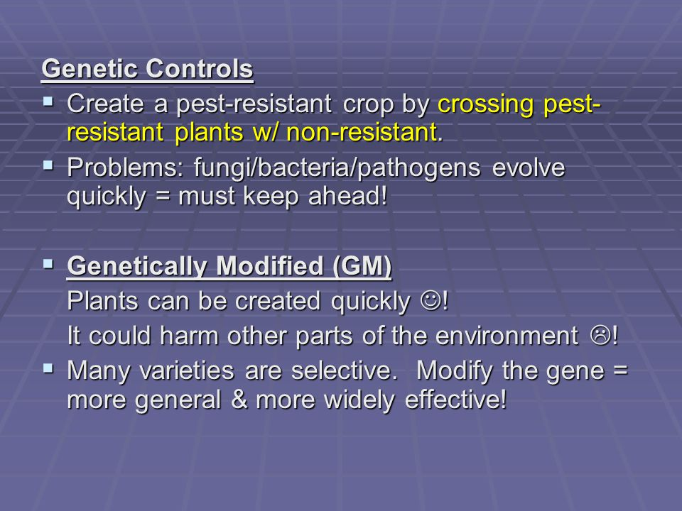 Genetic Controls Create a pest-resistant crop by crossing pest-resistant plants w/ non-resistant.