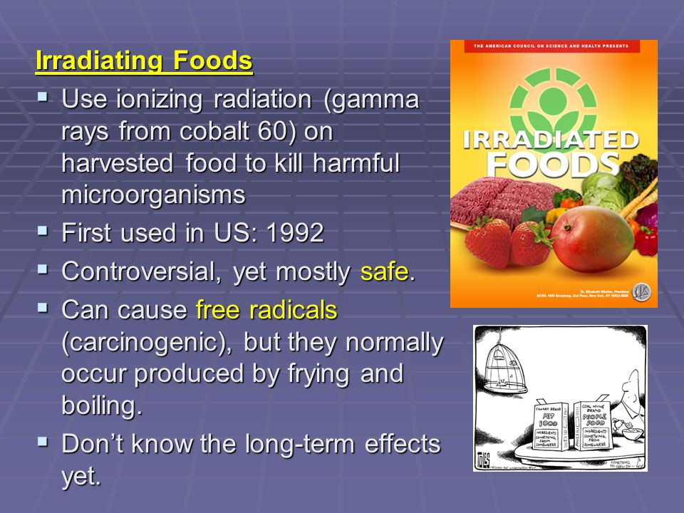 Irradiating Foods Use ionizing radiation (gamma rays from cobalt 60) on harvested food to kill harmful microorganisms.